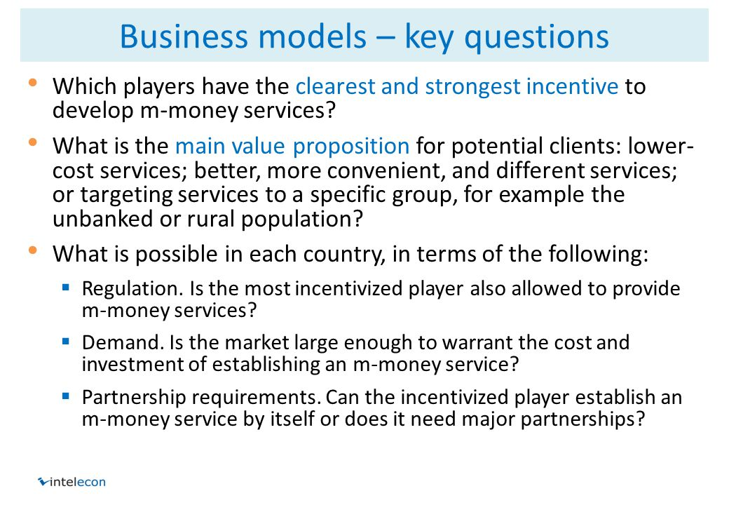 Business models – key questions Which players have the clearest and strongest incentive to develop m-money services.