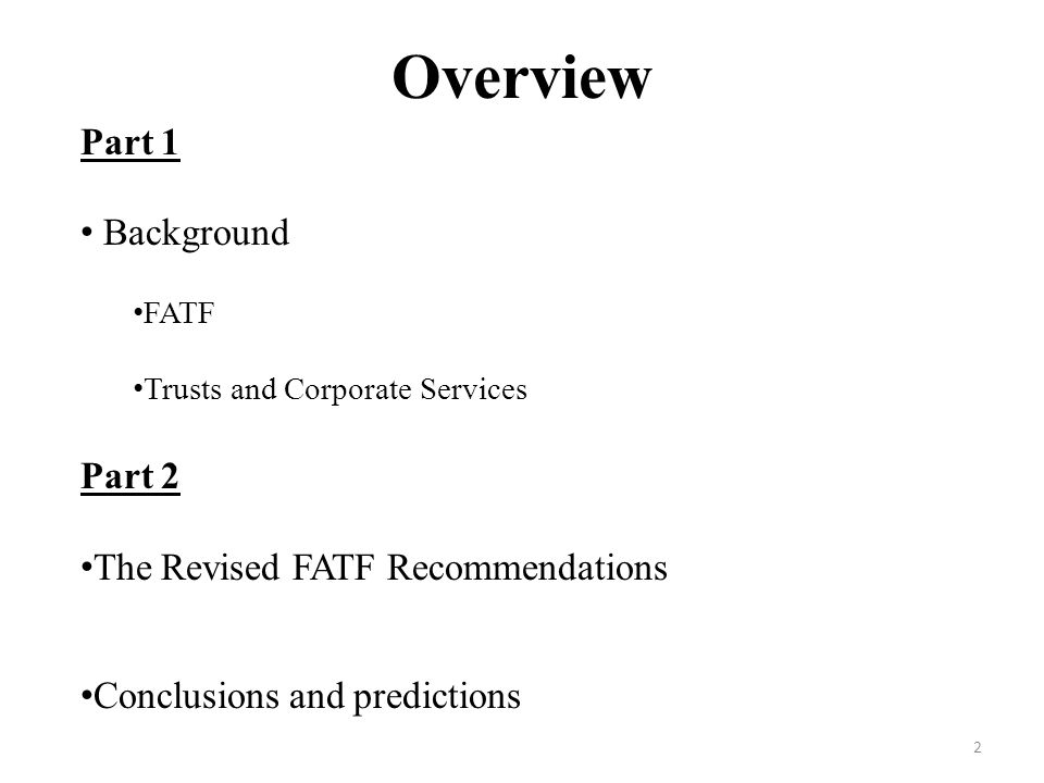 Overview Part 1 Background FATF Trusts and Corporate Services Part 2 The Revised FATF Recommendations Conclusions and predictions 2