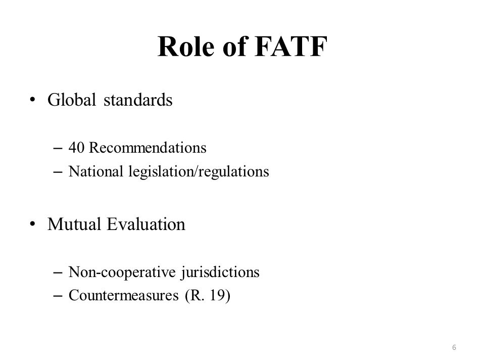 Role of FATF Global standards – 40 Recommendations – National legislation/regulations Mutual Evaluation – Non-cooperative jurisdictions – Countermeasures (R.