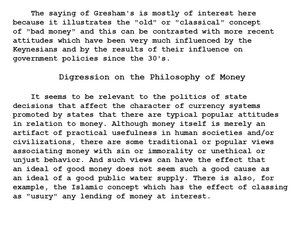 The saying of Gresham s is mostly of interest here because it illustrates the old or classical concept of bad money and this can be contrasted with more recent attitudes which have been very much influenced by the Keynesians and by the results of their influence on government policies since the 30 s.