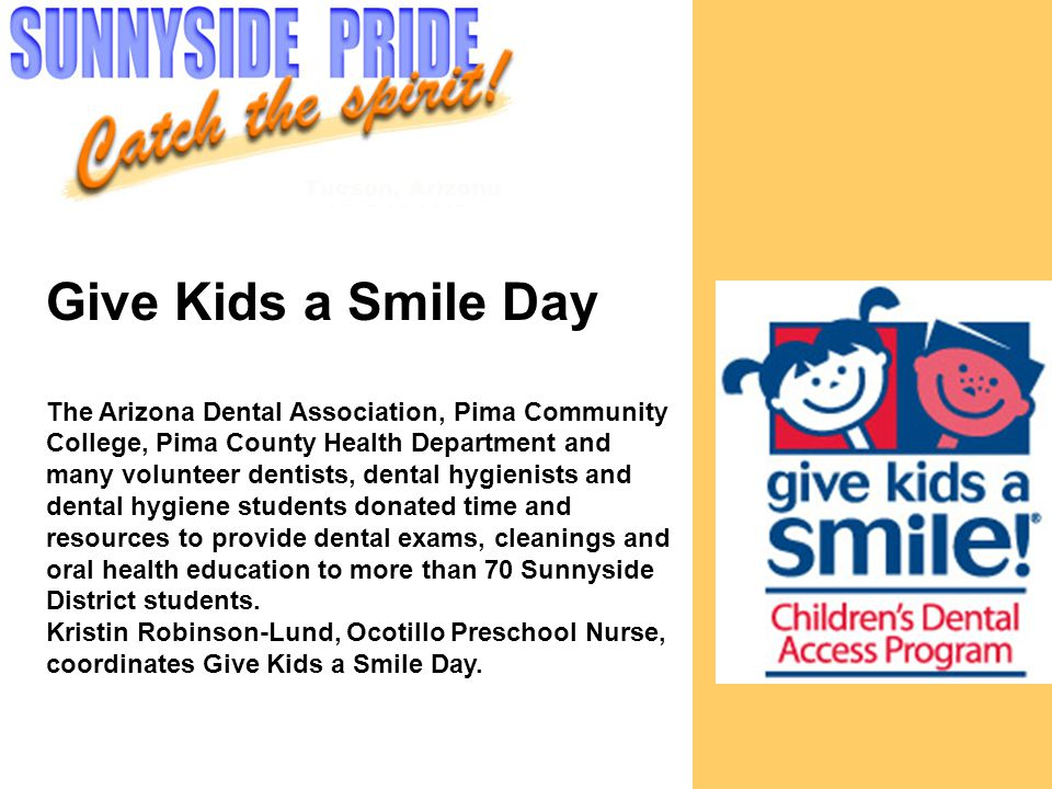 Give Kids a Smile Day The Arizona Dental Association, Pima Community College, Pima County Health Department and many volunteer dentists, dental hygienists and dental hygiene students donated time and resources to provide dental exams, cleanings and oral health education to more than 70 Sunnyside District students.