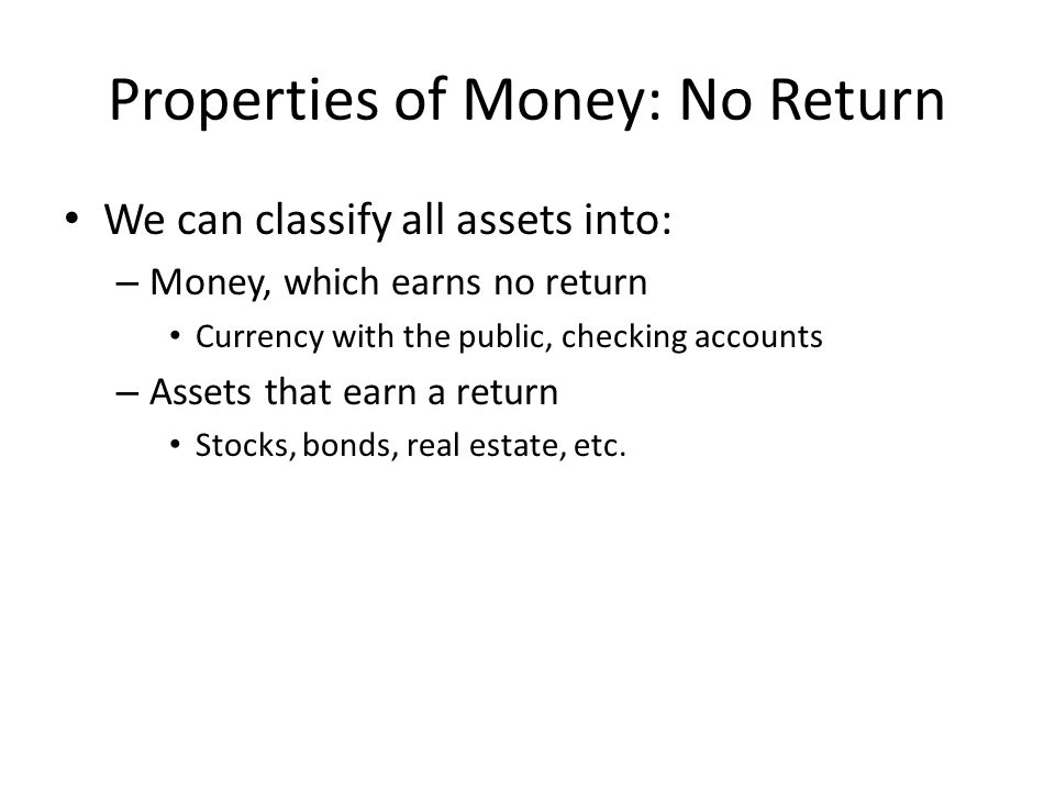 Properties of Money: No Return We can classify all assets into: – Money, which earns no return Currency with the public, checking accounts – Assets that earn a return Stocks, bonds, real estate, etc.