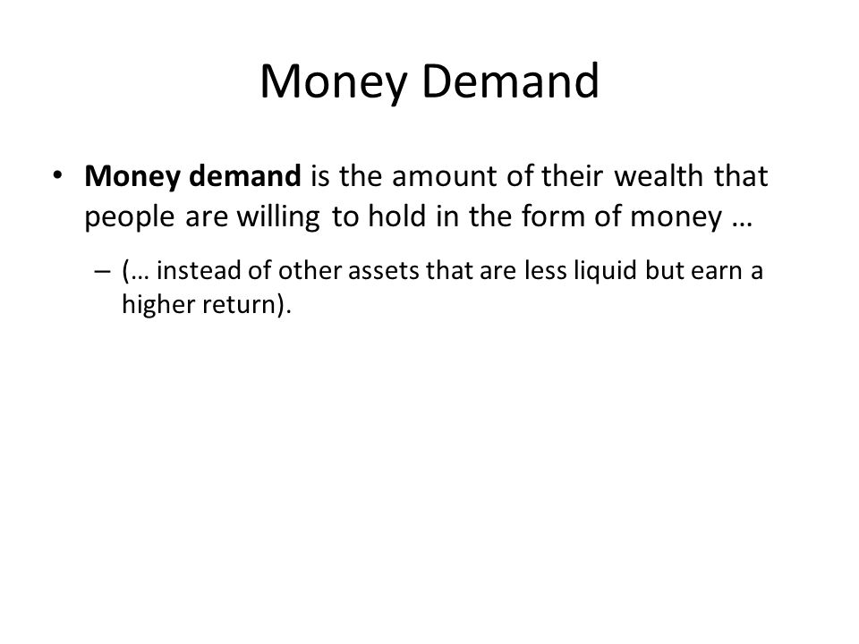 Money Demand Money demand is the amount of their wealth that people are willing to hold in the form of money … – (… instead of other assets that are less liquid but earn a higher return).