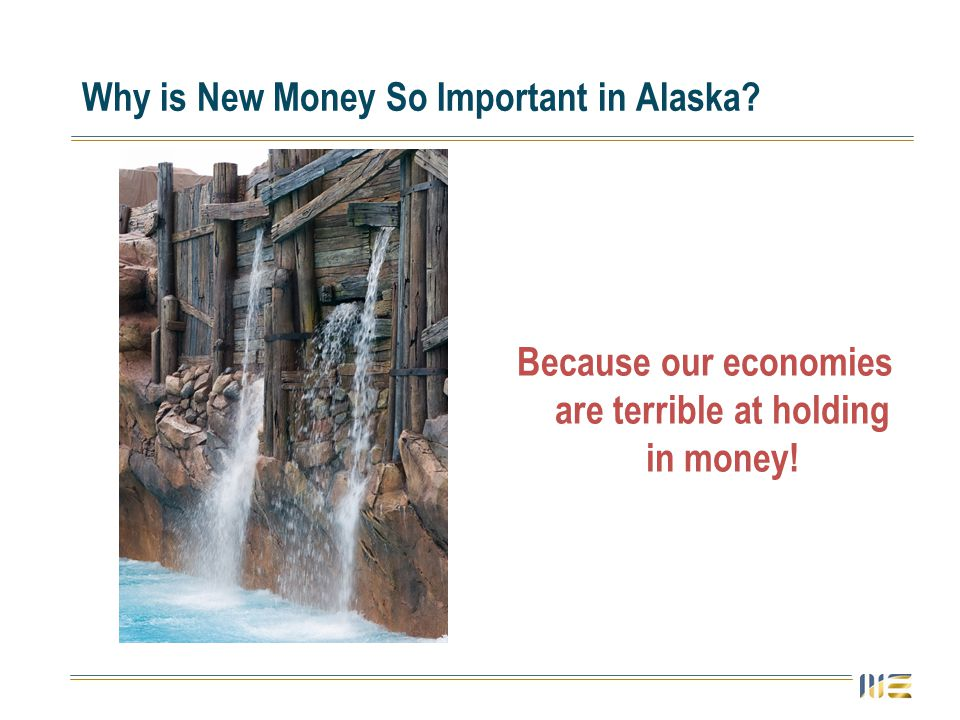 Why is New Money So Important in Alaska? Because our economies are terrible at holding in money!