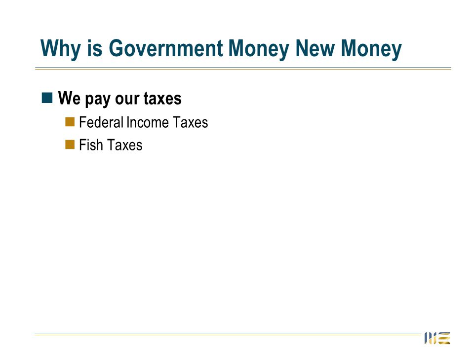 Why is Government Money New Money We pay our taxes Federal Income Taxes Fish Taxes