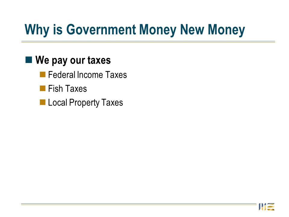 Why is Government Money New Money We pay our taxes Federal Income Taxes Fish Taxes Local Property Taxes