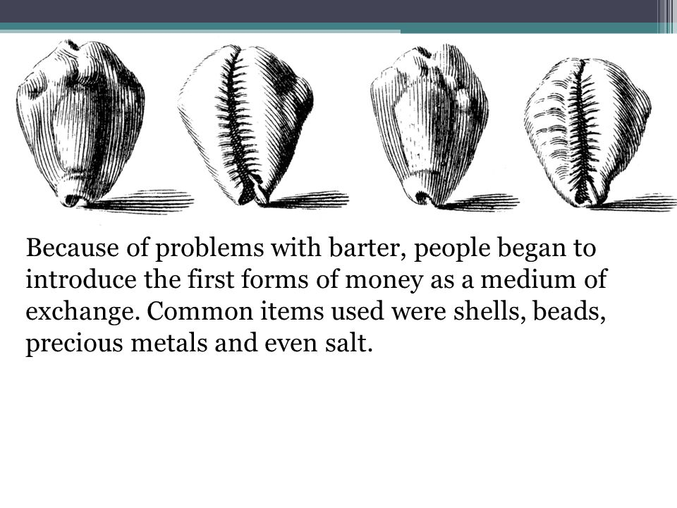 Because of problems with barter, people began to introduce the first forms of money as a medium of exchange.