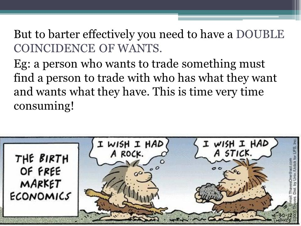 But to barter effectively you need to have a DOUBLE COINCIDENCE OF WANTS.