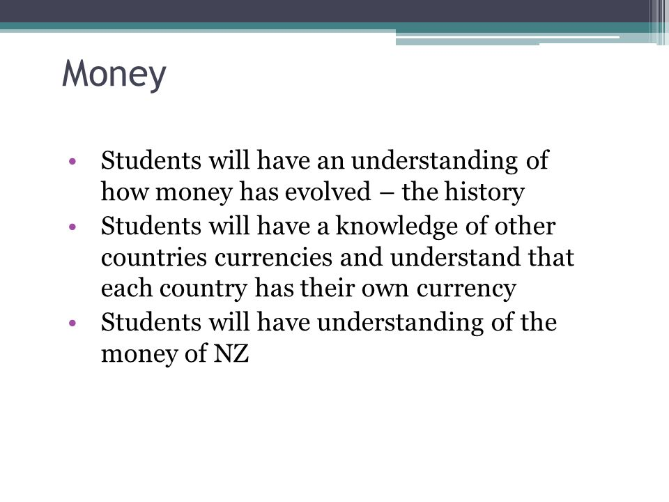 Money Students will have an understanding of how money has evolved – the history Students will have a knowledge of other countries currencies and understand that each country has their own currency Students will have understanding of the money of NZ