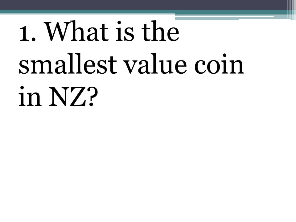 1. What is the smallest value coin in NZ?