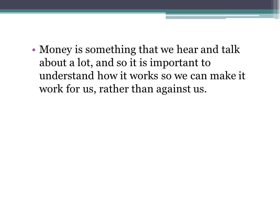 Money is something that we hear and talk about a lot, and so it is important to understand how it works so we can make it work for us, rather than against us.