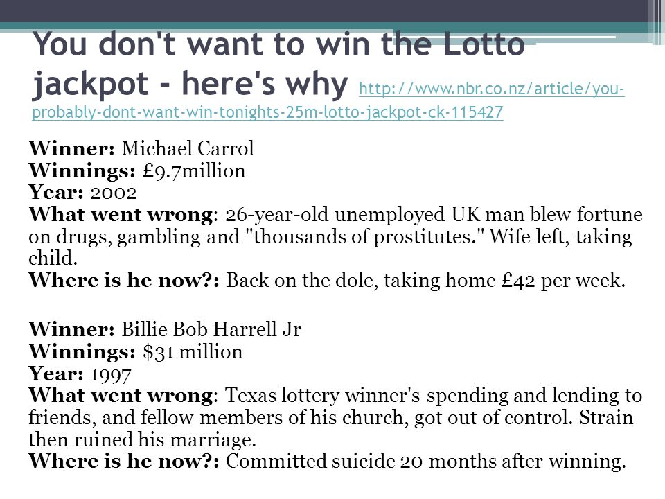 You don t want to win the Lotto jackpot - here s why http://www.nbr.co.nz/article/you- probably-dont-want-win-tonights-25m-lotto-jackpot-ck-115427 http://www.nbr.co.nz/article/you- probably-dont-want-win-tonights-25m-lotto-jackpot-ck-115427 Winner: Michael Carrol Winnings: £9.7million Year: 2002 What went wrong: 26-year-old unemployed UK man blew fortune on drugs, gambling and thousands of prostitutes. Wife left, taking child.