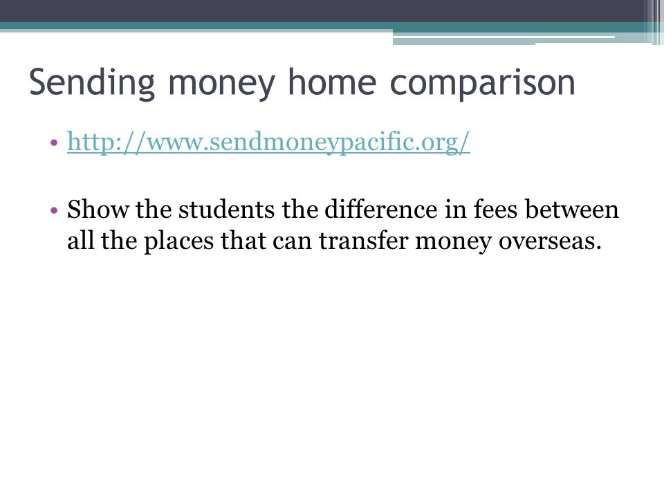 Sending money home comparison http://www.sendmoneypacific.org/ Show the students the difference in fees between all the places that can transfer money overseas.