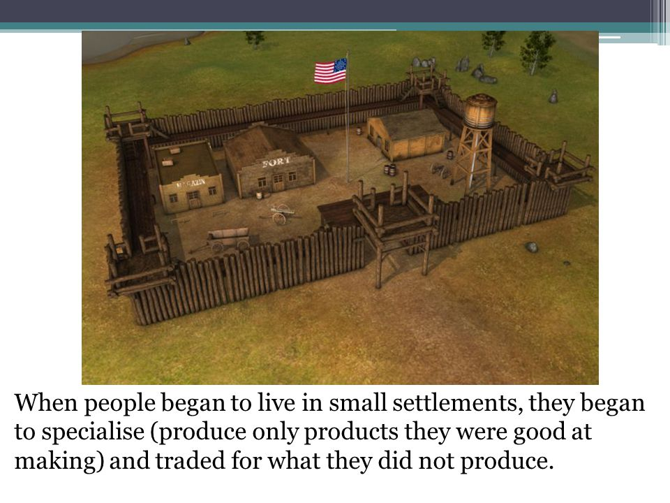 When people began to live in small settlements, they began to specialise (produce only products they were good at making) and traded for what they did not produce.