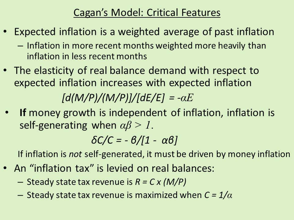 Cagans Model: Critical Features Expected inflation is a weighted average of past inflation – Inflation in more recent months weighted more heavily than inflation in less recent months The elasticity of real balance demand with respect to expected inflation increases with expected inflation [d(M/P)/(M/P)]/[dE/E] = - αE If money growth is independent of inflation, inflation is self-generating when αβ > 1.