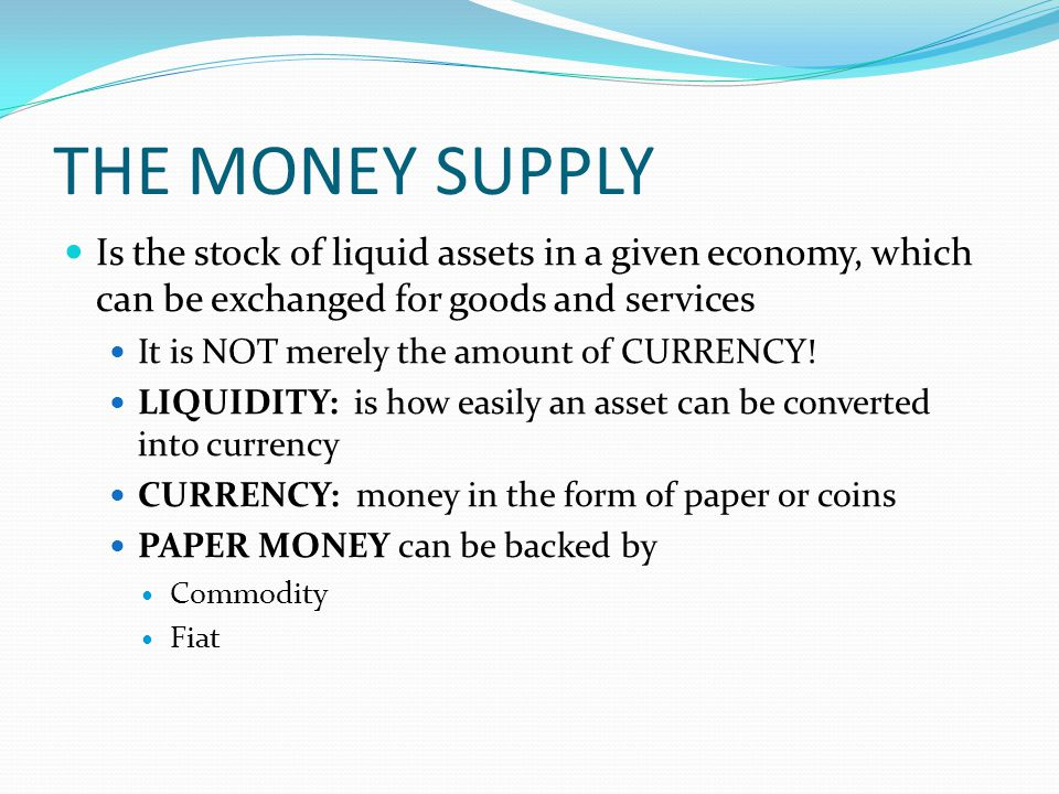 THE MONEY SUPPLY Is the stock of liquid assets in a given economy, which can be exchanged for goods and services It is NOT merely the amount of CURRENCY.