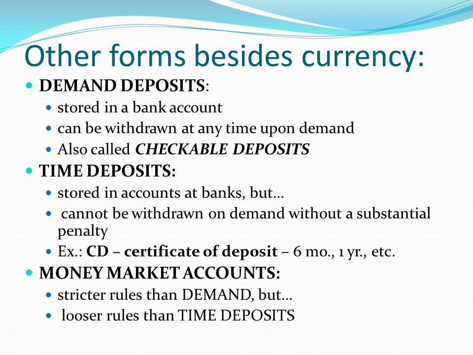 Other forms besides currency: DEMAND DEPOSITS: stored in a bank account can be withdrawn at any time upon demand Also called CHECKABLE DEPOSITS TIME DEPOSITS: stored in accounts at banks, but… cannot be withdrawn on demand without a substantial penalty Ex.: CD – certificate of deposit – 6 mo., 1 yr., etc.