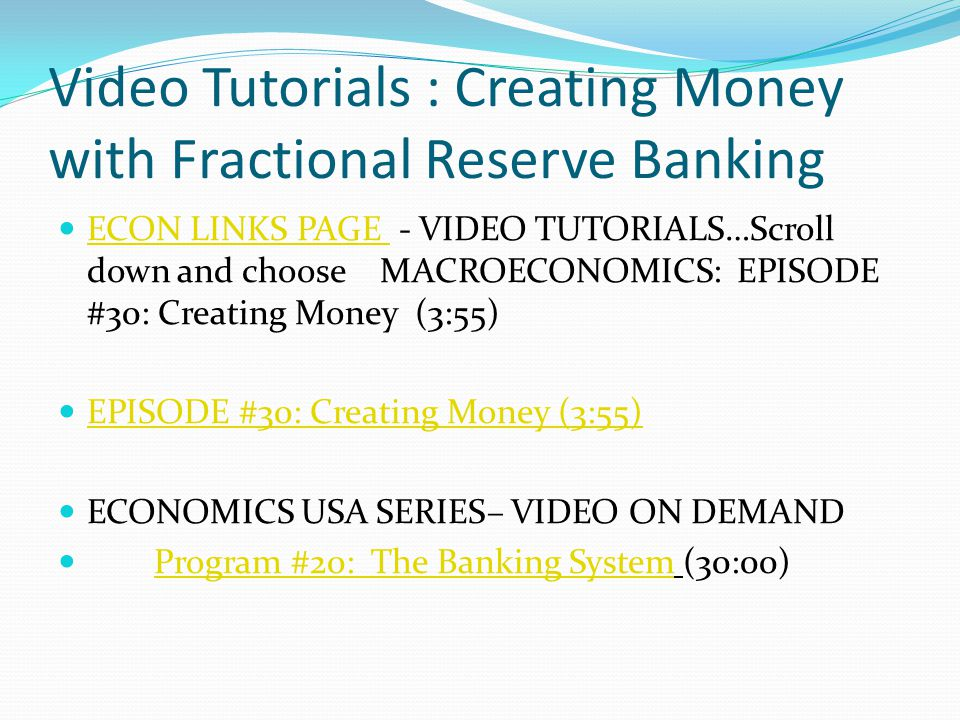 Video Tutorials : Creating Money with Fractional Reserve Banking ECON LINKS PAGE - VIDEO TUTORIALS…Scroll down and choose MACROECONOMICS: EPISODE #30: Creating Money (3:55) ECON LINKS PAGE EPISODE #30: Creating Money (3:55) ECONOMICS USA SERIES– VIDEO ON DEMAND Program #20: The Banking System (30:00)Program #20: The Banking System
