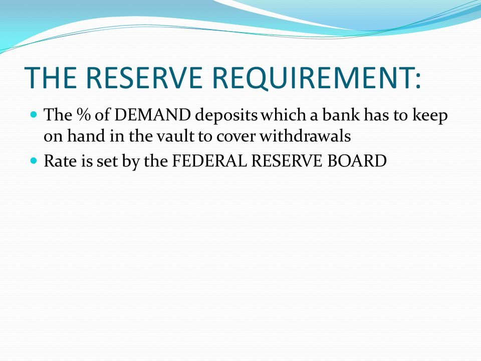THE RESERVE REQUIREMENT: The % of DEMAND deposits which a bank has to keep on hand in the vault to cover withdrawals Rate is set by the FEDERAL RESERVE BOARD