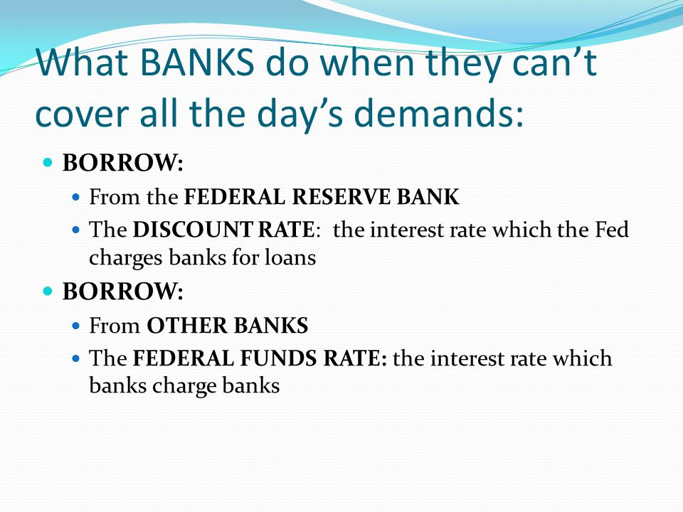 What BANKS do when they cant cover all the days demands: BORROW: From the FEDERAL RESERVE BANK The DISCOUNT RATE: the interest rate which the Fed charges banks for loans BORROW: From OTHER BANKS The FEDERAL FUNDS RATE: the interest rate which banks charge banks