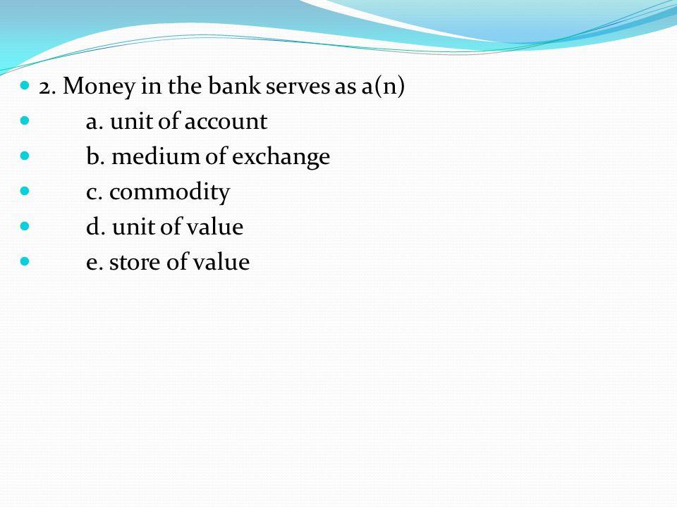 2. Money in the bank serves as a(n) a. unit of account b.