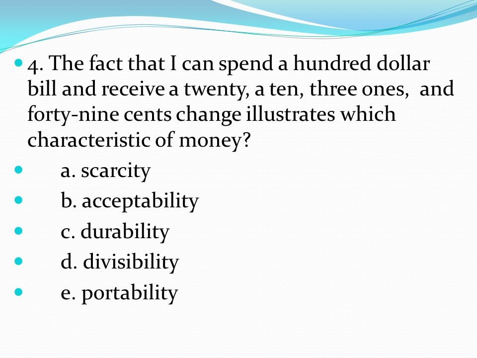 4. The fact that I can spend a hundred dollar bill and receive a twenty, a ten, three ones, and forty-nine cents change illustrates which characterist