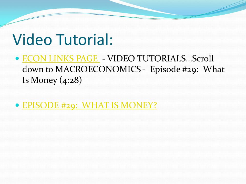 Video Tutorial: ECON LINKS PAGE - VIDEO TUTORIALS…Scroll down to MACROECONOMICS - Episode #29: What Is Money (4:28) ECON LINKS PAGE EPISODE #29: WHAT IS MONEY