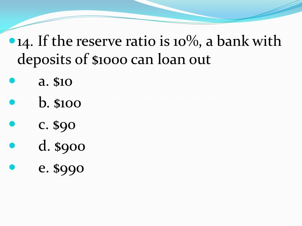 14. If the reserve ratio is 10%, a bank with deposits of $1000 can loan out a.