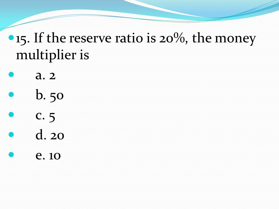 15. If the reserve ratio is 20%, the money multiplier is a. 2 b. 50 c. 5 d. 20 e. 10