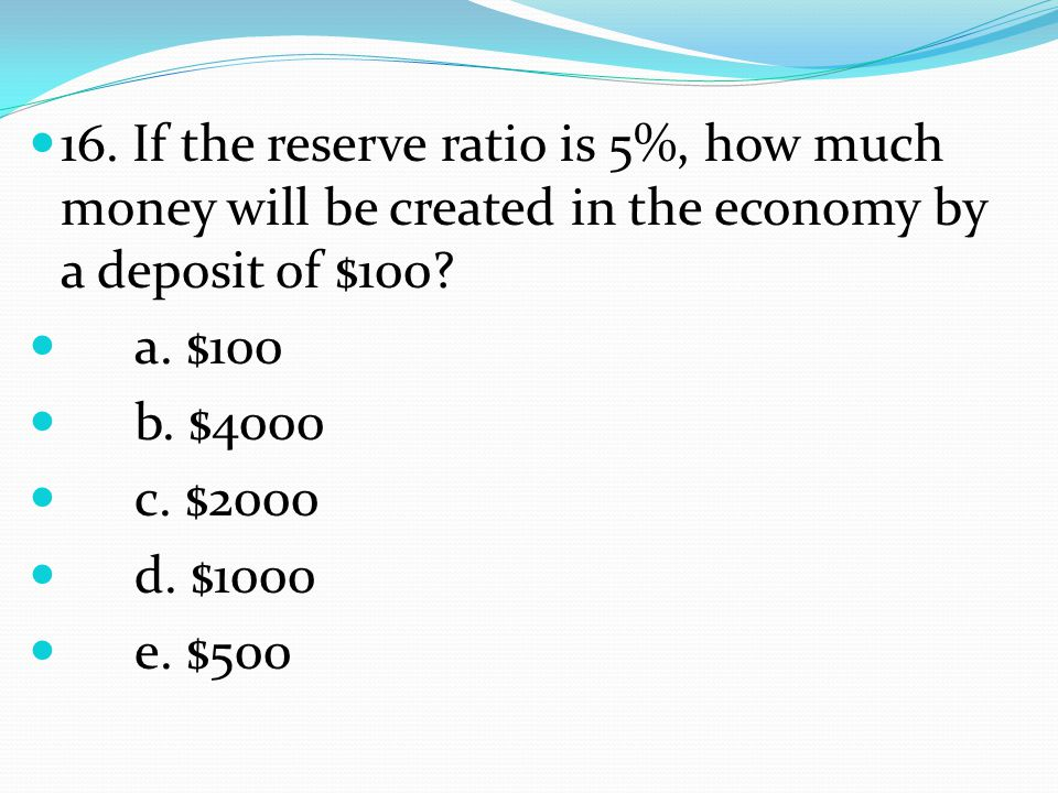 16. If the reserve ratio is 5%, how much money will be created in the economy by a deposit of $100.