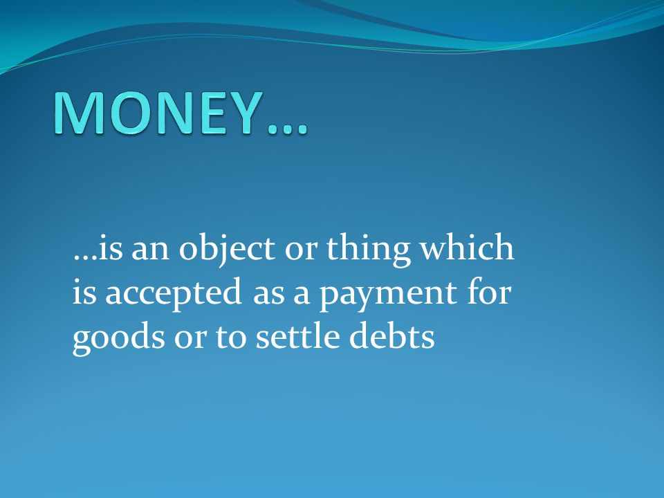 …is an object or thing which is accepted as a payment for goods or to settle debts