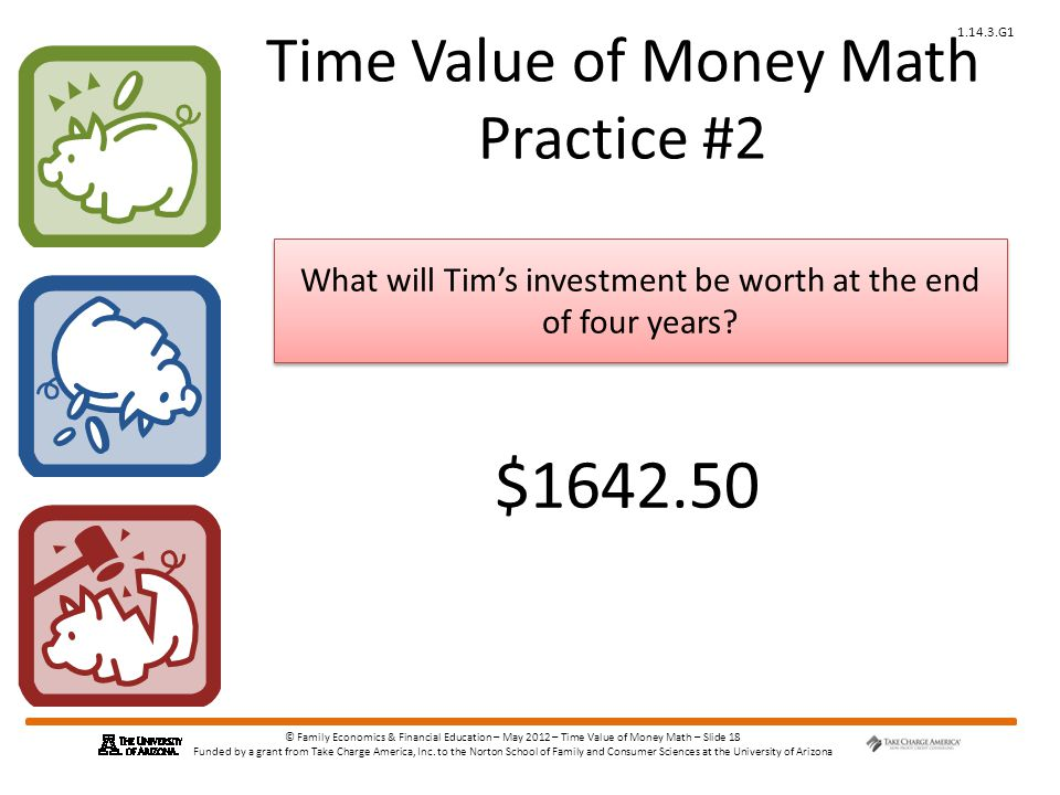 © Family Economics & Financial Education – May 2012 – Time Value of Money Math – Slide 18 Funded by a grant from Take Charge America, Inc.