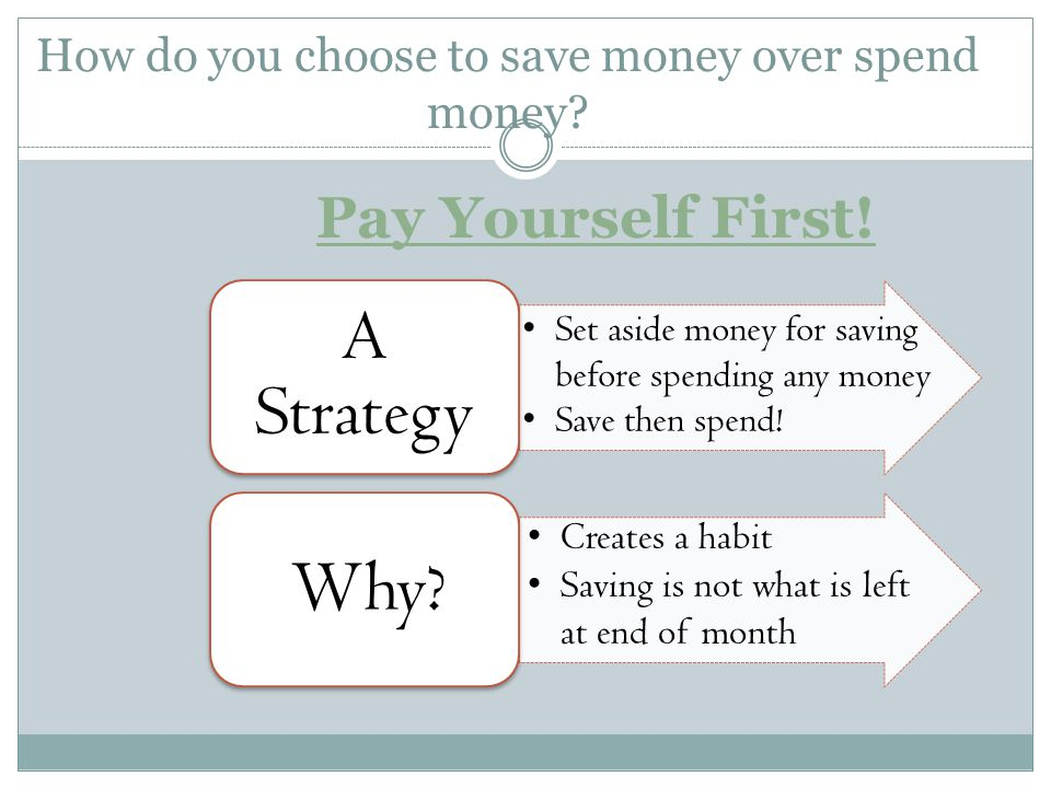 How do you choose to save money over spend money? Pay Yourself First! A Strategy Creates a habit Saving is not what is left at end of month Set aside