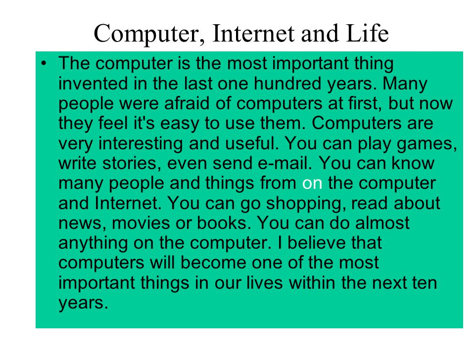 Computer, Internet and Life The computer is the most important thing invented in the last one hundred years.