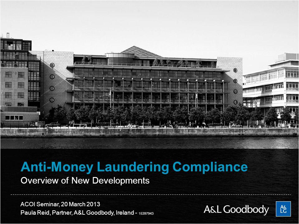 2 ACOI Seminar, 20 March 2013 Paula Reid, Partner, A&L Goodbody, Ireland - 15397943 Anti-Money Laundering Compliance Overview of New Developments
