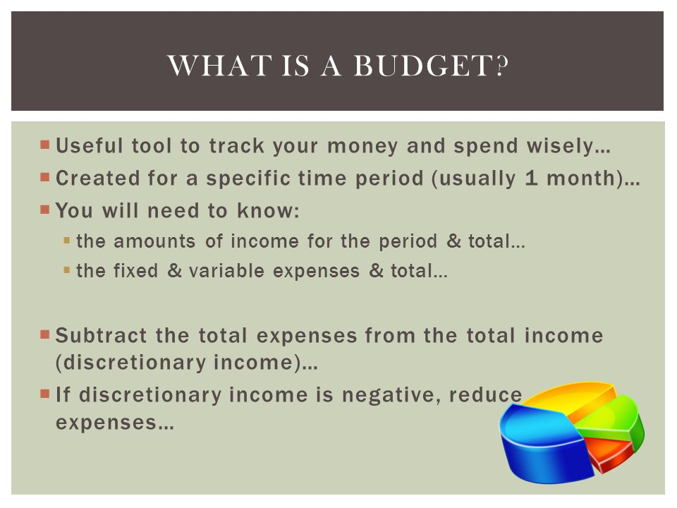 Useful tool to track your money and spend wisely… Created for a specific time period (usually 1 month)… You will need to know: the amounts of income for the period & total… the fixed & variable expenses & total… Subtract the total expenses from the total income (discretionary income)… If discretionary income is negative, reduce expenses… WHAT IS A BUDGET