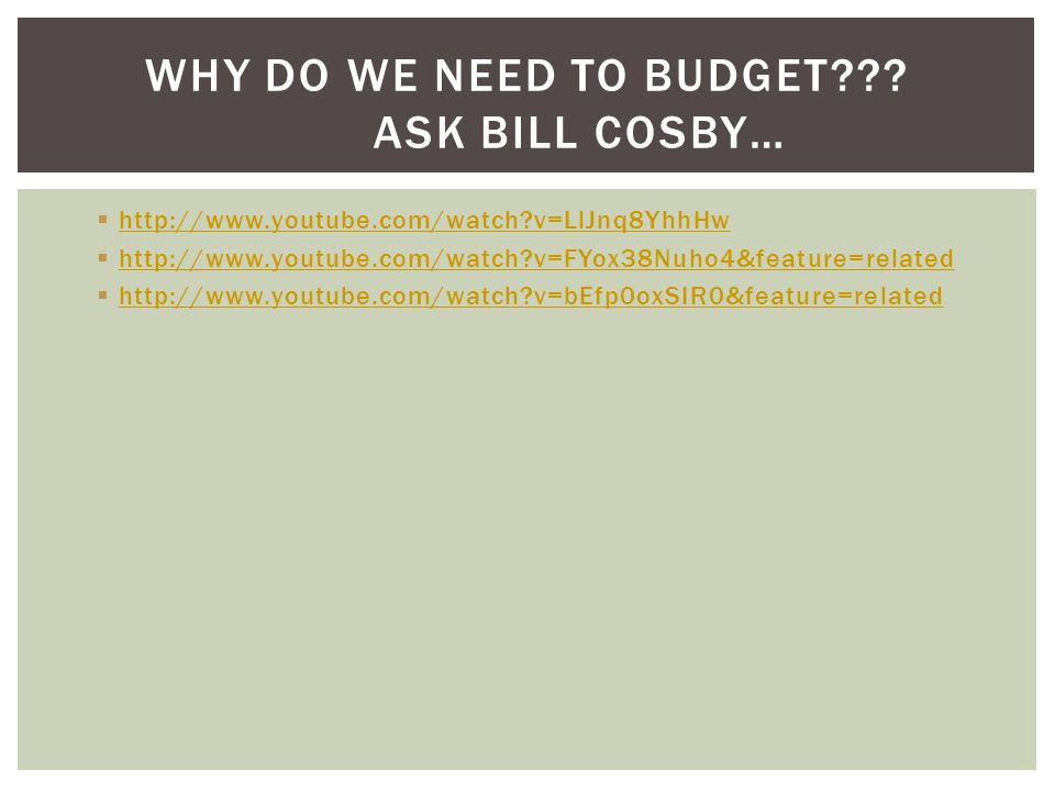 http://www.youtube.com/watch?v=LlJnq8YhhHw http://www.youtube.com/watch?v=FYox38Nuho4&feature=related http://www.youtube.com/watch?v=bEfp0oxSIR0&feature=related WHY DO WE NEED TO BUDGET??.