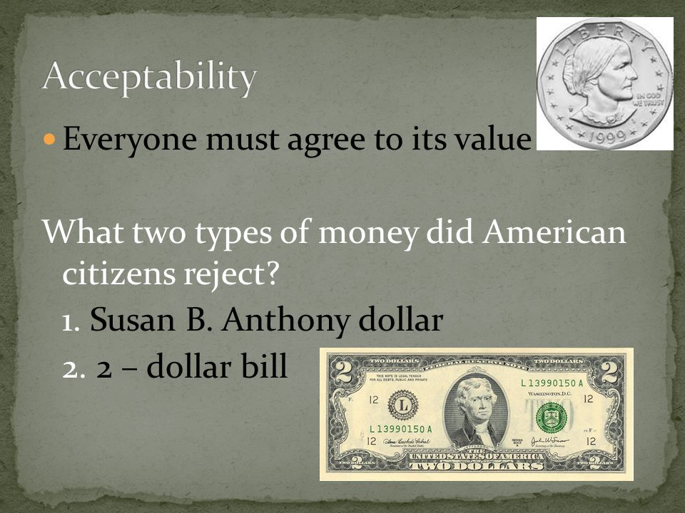 Everyone must agree to its value What two types of money did American citizens reject? 1. Susan B. Anthony dollar 2. 2 – dollar bill