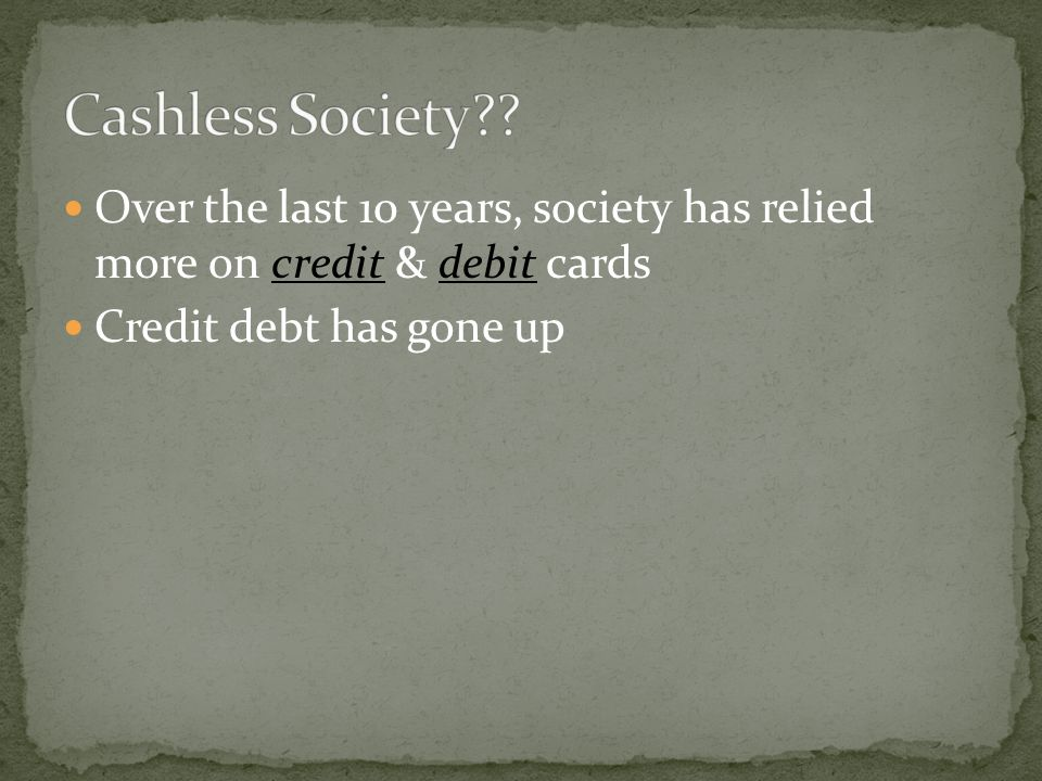 Over the last 10 years, society has relied more on credit & debit cards Credit debt has gone up
