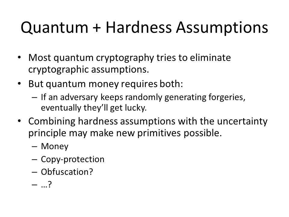 Quantum + Hardness Assumptions Most quantum cryptography tries to eliminate cryptographic assumptions.