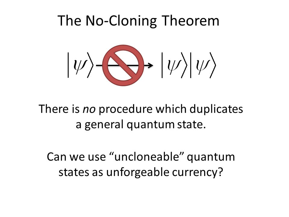 The No-Cloning Theorem There is no procedure which duplicates a general quantum state.