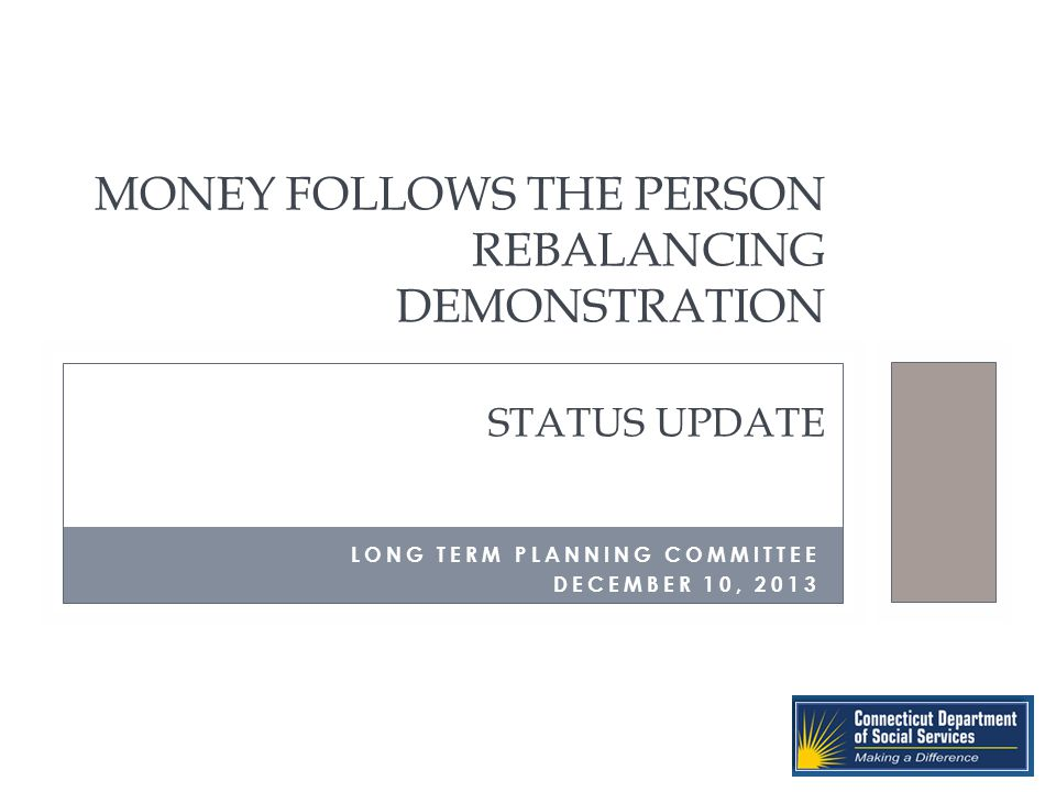 MONEY FOLLOWS THE PERSON REBALANCING DEMONSTRATION STATUS UPDATE LONG TERM PLANNING COMMITTEE DECEMBER 10, 2013