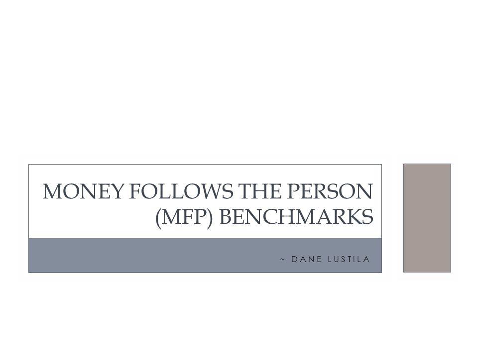 ~ DANE LUSTILA MONEY FOLLOWS THE PERSON (MFP) BENCHMARKS