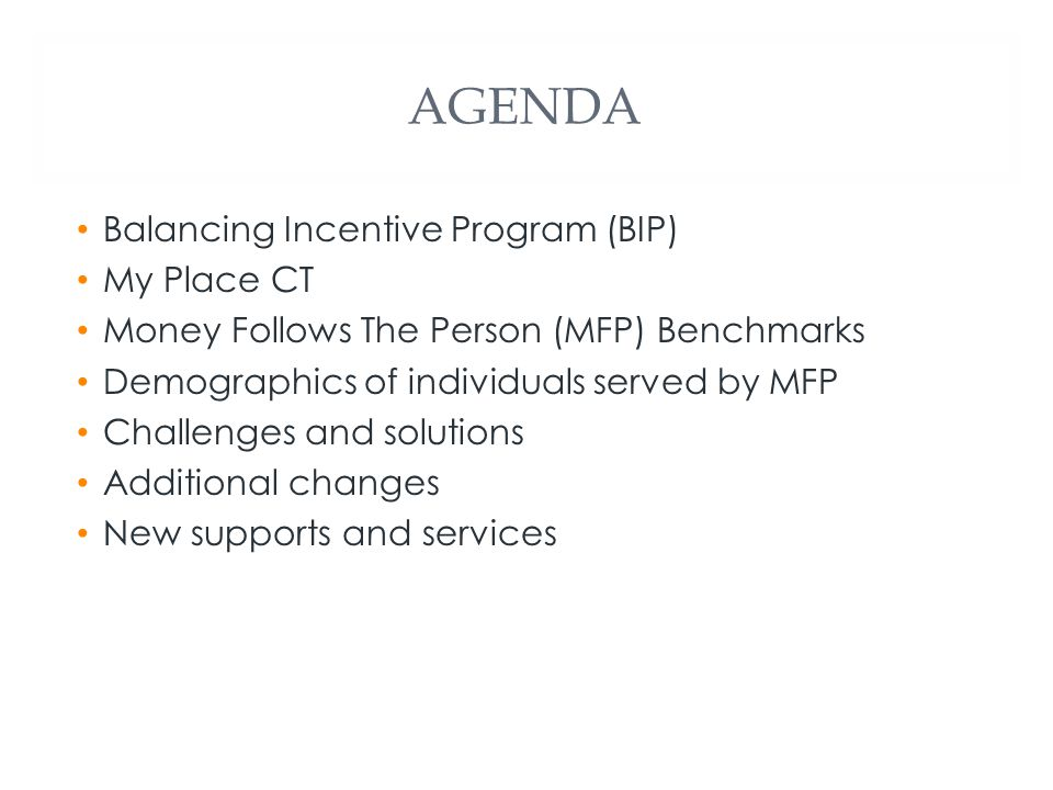 AGENDA Balancing Incentive Program (BIP) My Place CT Money Follows The Person (MFP) Benchmarks Demographics of individuals served by MFP Challenges and solutions Additional changes New supports and services