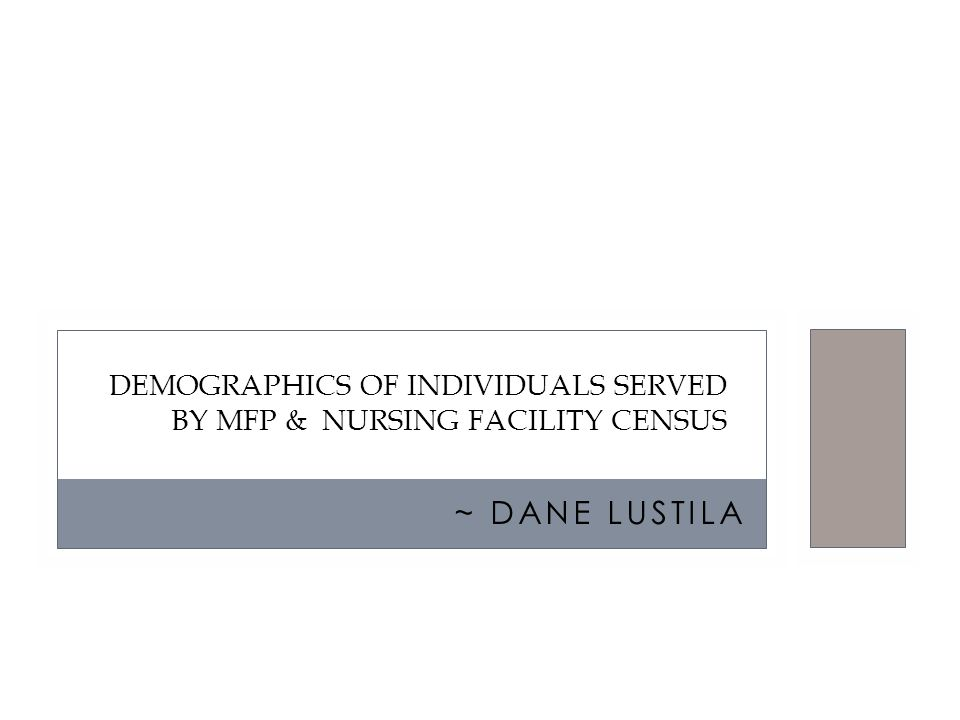 ~ DANE LUSTILA DEMOGRAPHICS OF INDIVIDUALS SERVED BY MFP & NURSING FACILITY CENSUS