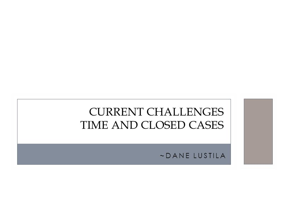 ~DANE LUSTILA CURRENT CHALLENGES TIME AND CLOSED CASES