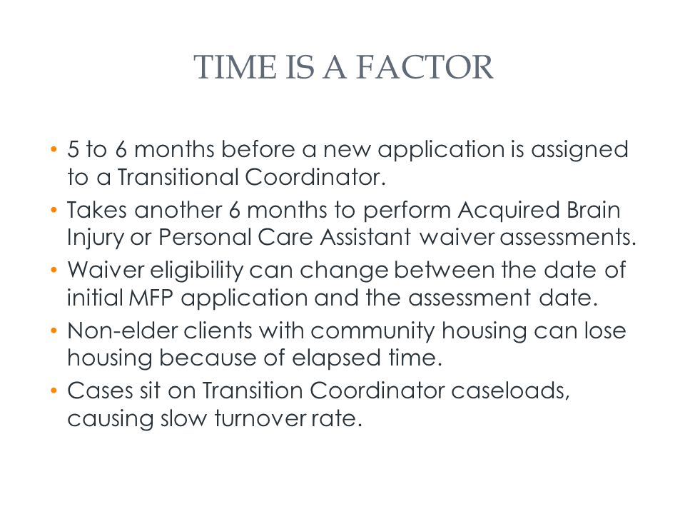 TIME IS A FACTOR 5 to 6 months before a new application is assigned to a Transitional Coordinator.