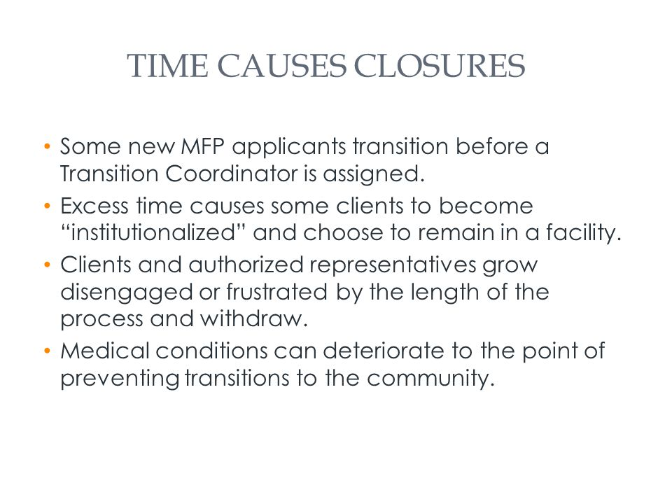 TIME CAUSES CLOSURES Some new MFP applicants transition before a Transition Coordinator is assigned.
