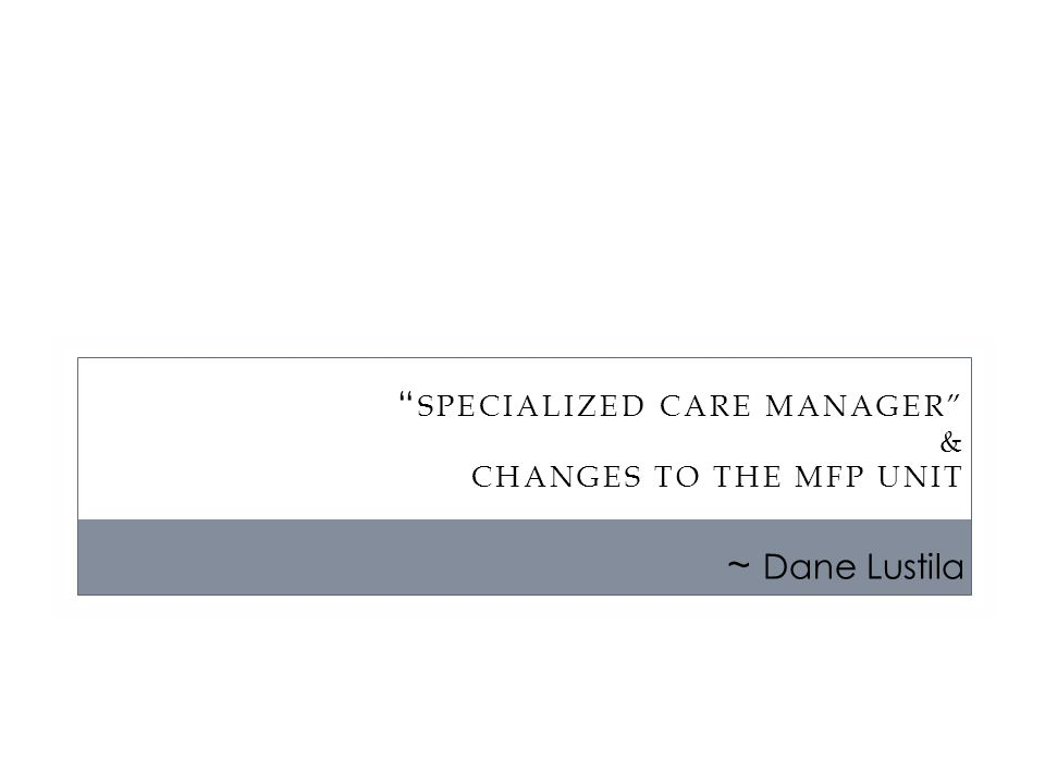 SPECIALIZED CARE MANAGER & CHANGES TO THE MFP UNIT ~ Dane Lustila