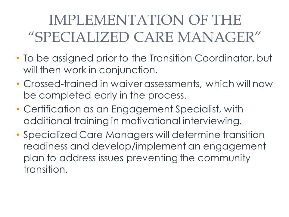 IMPLEMENTATION OF THE SPECIALIZED CARE MANAGER To be assigned prior to the Transition Coordinator, but will then work in conjunction.